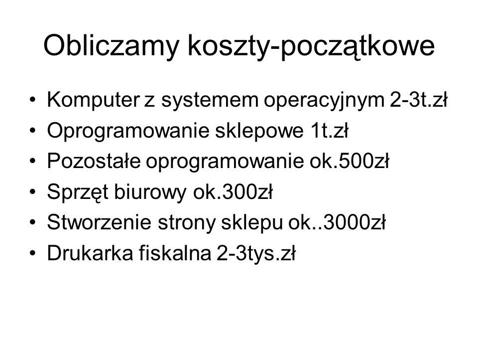 Obliczamy koszty-początkowe Komputer z systemem operacyjnym 2-3t.zł Oprogramowanie sklepowe 1t.zł Pozostałe oprogramowanie ok.500zł Sprzęt biurowy ok.