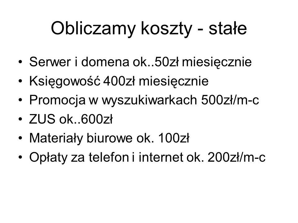 Obliczamy koszty - stałe Serwer i domena ok..50zł miesięcznie Księgowość 400zł miesięcznie Promocja w wyszukiwarkach 500zł/m-c ZUS ok..600zł Materiały biurowe ok.