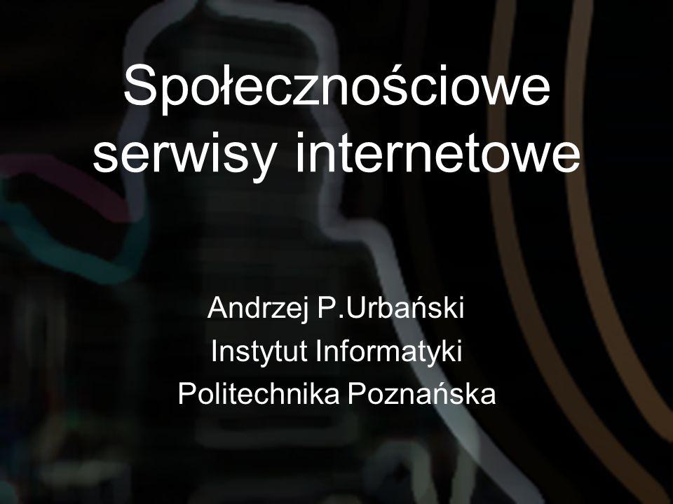 Społecznościowe serwisy internetowe Andrzej P.Urbański Instytut Informatyki Politechnika Poznańska