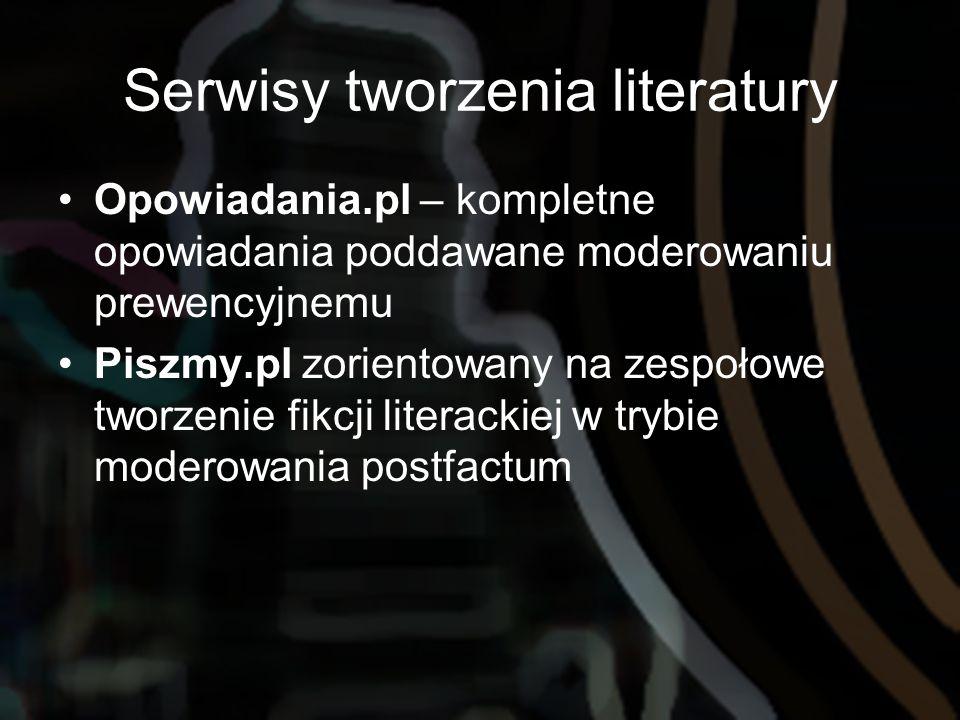 Serwisy tworzenia literatury Opowiadania.pl – kompletne opowiadania poddawane moderowaniu prewencyjnemu Piszmy.pl zorientowany na zespołowe tworzenie