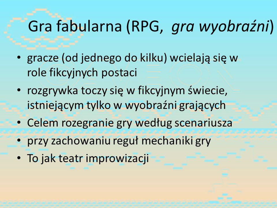 Gra fabularna (RPG, gra wyobraźni) gracze (od jednego do kilku) wcielają się w role fikcyjnych postaci rozgrywka toczy się w fikcyjnym świecie, istnie