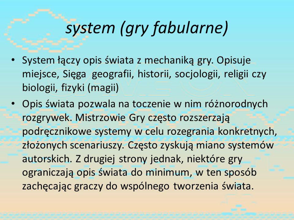 system (gry fabularne) System łączy opis świata z mechaniką gry. Opisuje miejsce, Sięga geografii, historii, socjologii, religii czy biologii, fizyki