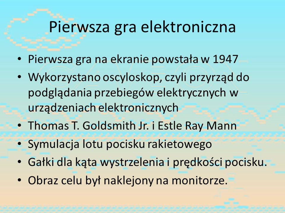 Pierwsza gra elektroniczna Pierwsza gra na ekranie powstała w 1947 Wykorzystano oscyloskop, czyli przyrząd do podglądania przebiegów elektrycznych w u