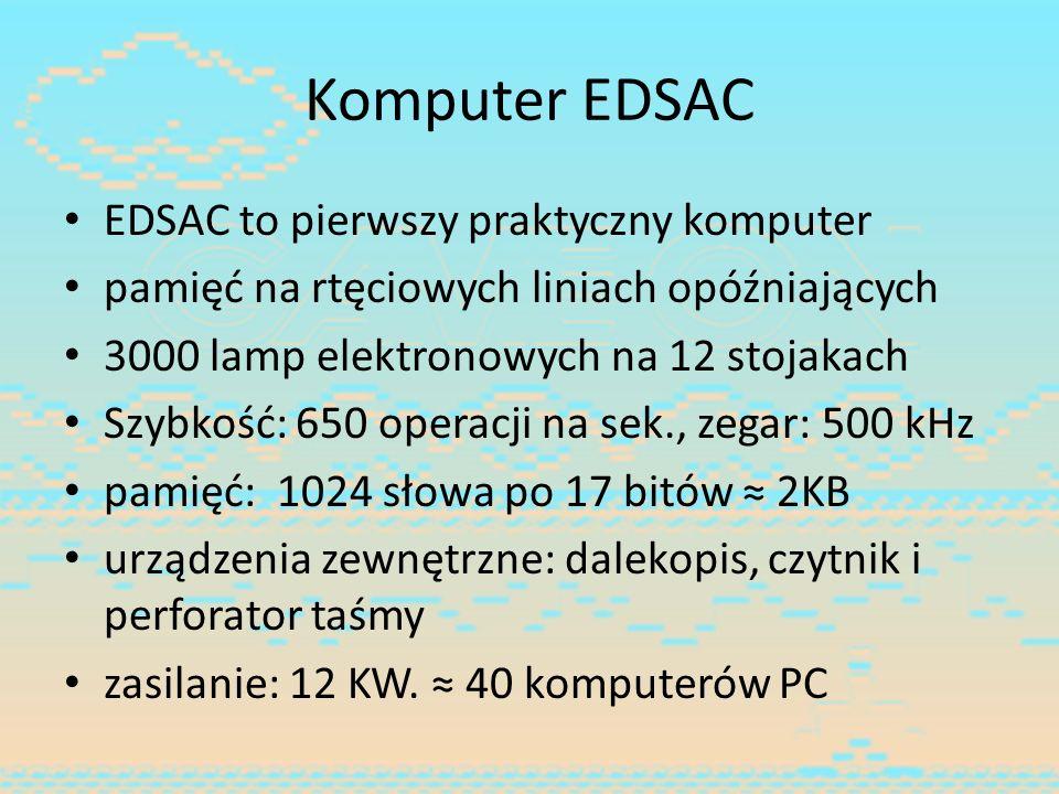 Komputer EDSAC EDSAC to pierwszy praktyczny komputer pamięć na rtęciowych liniach opóźniających 3000 lamp elektronowych na 12 stojakach Szybkość: 650