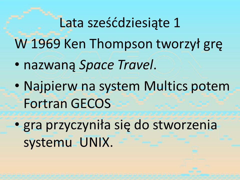 Lata sześćdziesiąte 1 W 1969 Ken Thompson tworzył grę nazwaną Space Travel. Najpierw na system Multics potem Fortran GECOS gra przyczyniła się do stwo