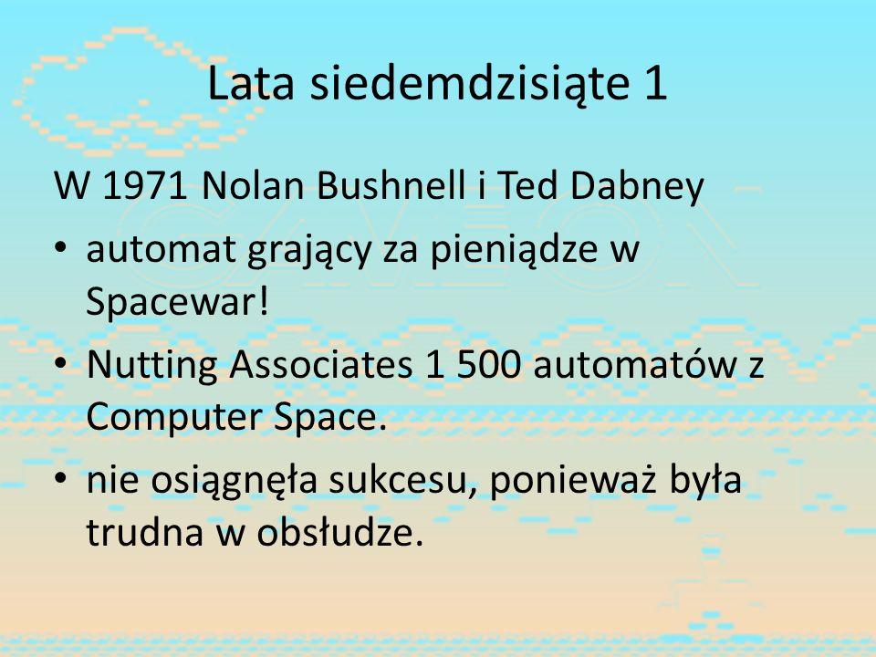 Lata siedemdzisiąte 1 W 1971 Nolan Bushnell i Ted Dabney automat grający za pieniądze w Spacewar! Nutting Associates 1 500 automatów z Computer Space.