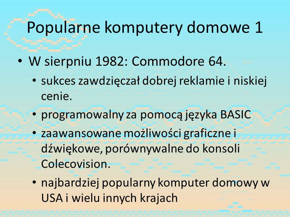 Popularne komputery domowe 1 W sierpniu 1982: Commodore 64. sukces zawdzięczał dobrej reklamie i niskiej cenie. programowalny za pomocą języka BASIC z