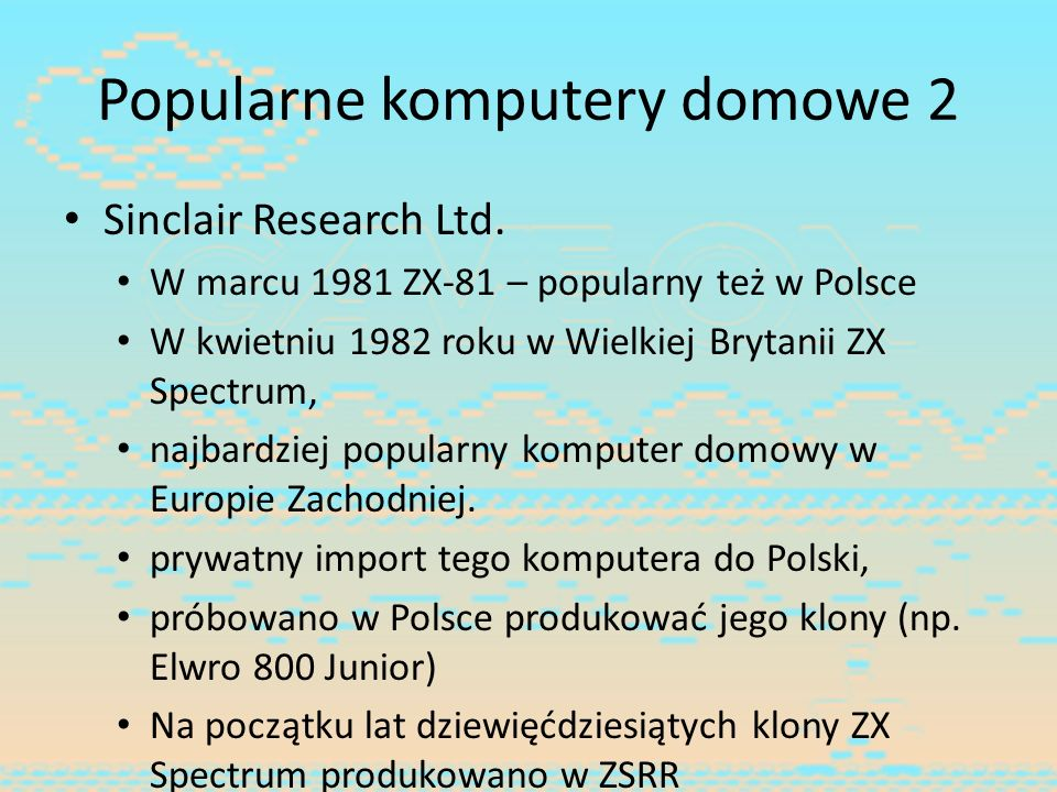 Popularne komputery domowe 2 Sinclair Research Ltd. W marcu 1981 ZX-81 – popularny też w Polsce W kwietniu 1982 roku w Wielkiej Brytanii ZX Spectrum,