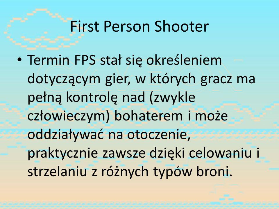 First Person Shooter Termin FPS stał się określeniem dotyczącym gier, w których gracz ma pełną kontrolę nad (zwykle człowieczym) bohaterem i może oddz