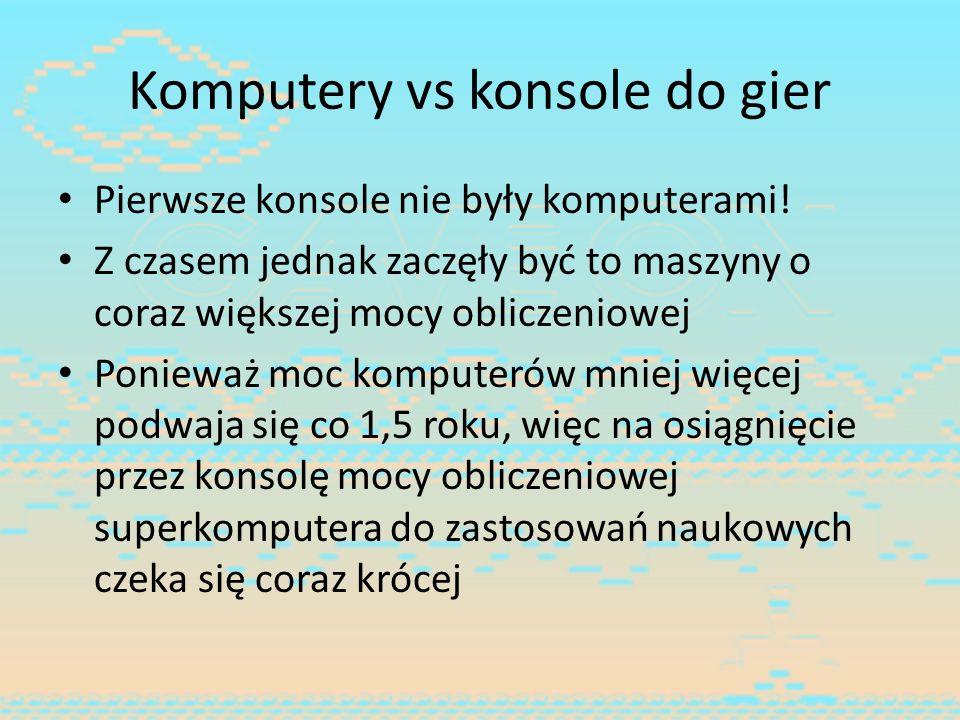 Komputery vs konsole do gier Pierwsze konsole nie były komputerami! Z czasem jednak zaczęły być to maszyny o coraz większej mocy obliczeniowej Poniewa