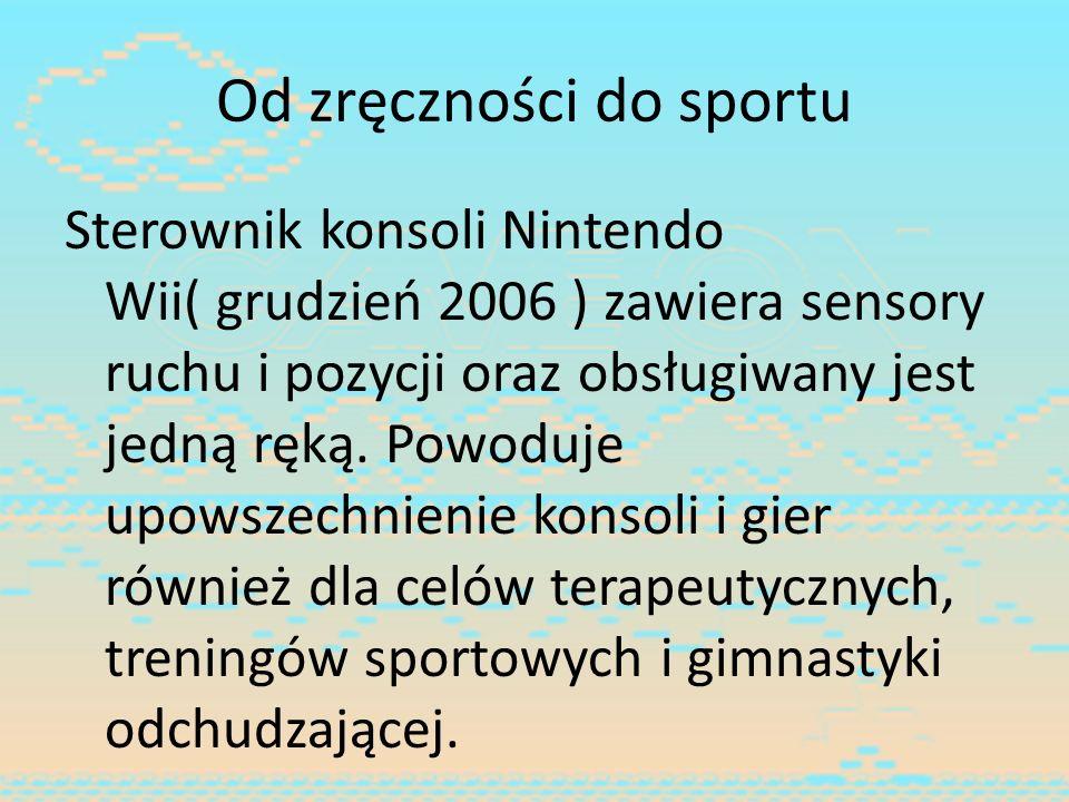 Od zręczności do sportu Sterownik konsoli Nintendo Wii( grudzień 2006 ) zawiera sensory ruchu i pozycji oraz obsługiwany jest jedną ręką. Powoduje upo