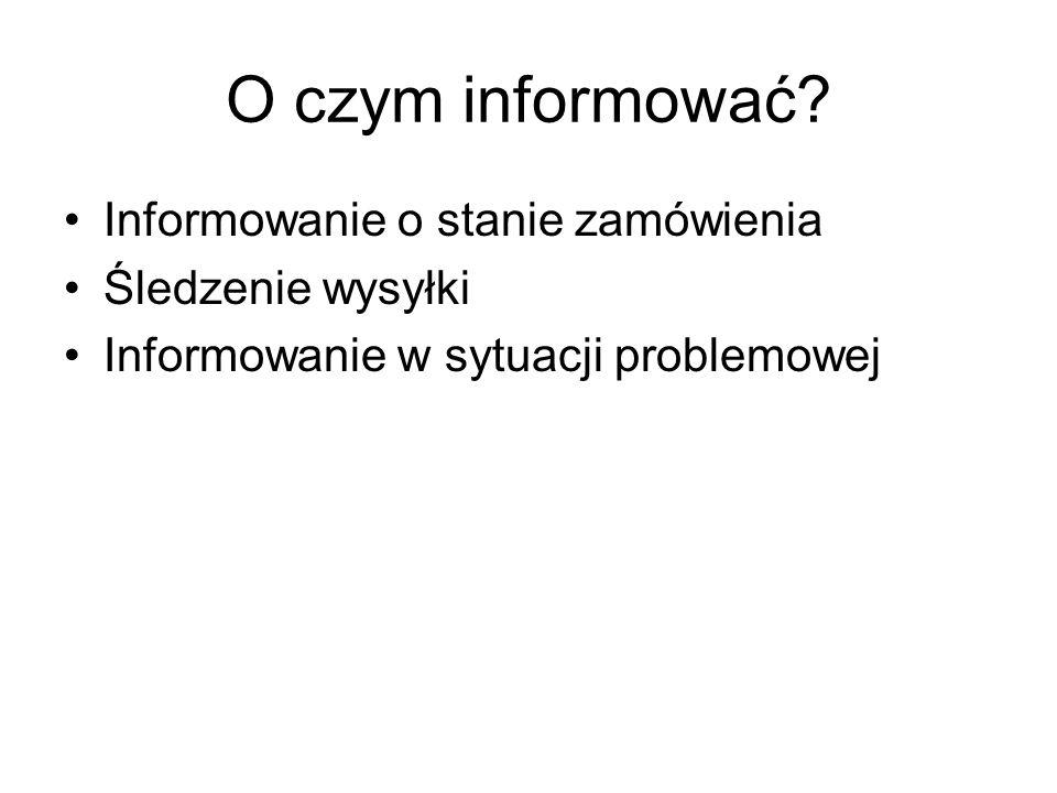 O czym informować? Informowanie o stanie zamówienia Śledzenie wysyłki Informowanie w sytuacji problemowej