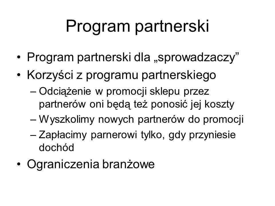 Program partnerski Program partnerski dla sprowadzaczy Korzyści z programu partnerskiego –Odciążenie w promocji sklepu przez partnerów oni będą też ponosić jej koszty –Wyszkolimy nowych partnerów do promocji –Zapłacimy parnerowi tylko, gdy przyniesie dochód Ograniczenia branżowe