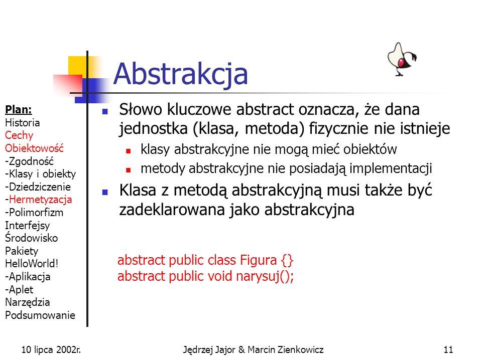 10 lipca 2002r.Jędrzej Jajor & Marcin Zienkowicz10 Hermetyzacja Płaz -Płeć #Gatunek +Skacz() Żaba +Pływaj() +Kumkaj() class Plaz { private char plec; protected String gatunek; public void skacz(); } class Zaba extends Plaz { public void plywaj(); public void kumkaj(); } Private(-), protected(#), public(+), default Plan: Historia Cechy Obiektowość -Zgodność -Klasy i obiekty -Dziedziczenie -Hermetyzacja -Polimorfizm Interfejsy Środowisko Pakiety HelloWorld.