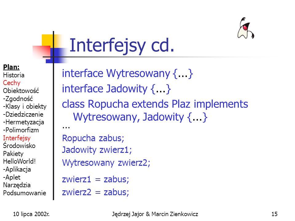 10 lipca 2002r.Jędrzej Jajor & Marcin Zienkowicz14 Interfejsy Deklaracje metod i definicje stałych Dany interfejs mogą implementować różne klasy Dana klasa może implementować wiele różnych interfejsów class Zaba extends Plaz implements Wytresowany {...