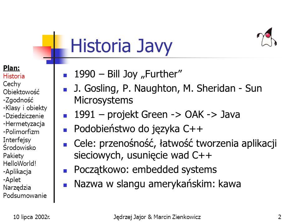 10 lipca 2002r.Jędrzej Jajor & Marcin Zienkowicz42 niezależność od platformy dzięki JVM prawie czysta implementacja paradygmatu obiektowego usunięcie pojęcia wskaźnika odzyskiwanie nieużytków weryfikacja kodu w fazie kompilacji i wykonania dynamiczne ładowanie klas Plan: Historia Cechy Obiektowość -Zgodność -Klasy i obiekty -Dziedziczenie -Hermetyzacja -Polimorfizm Interfejsy Środowisko Pakiety HelloWorld.