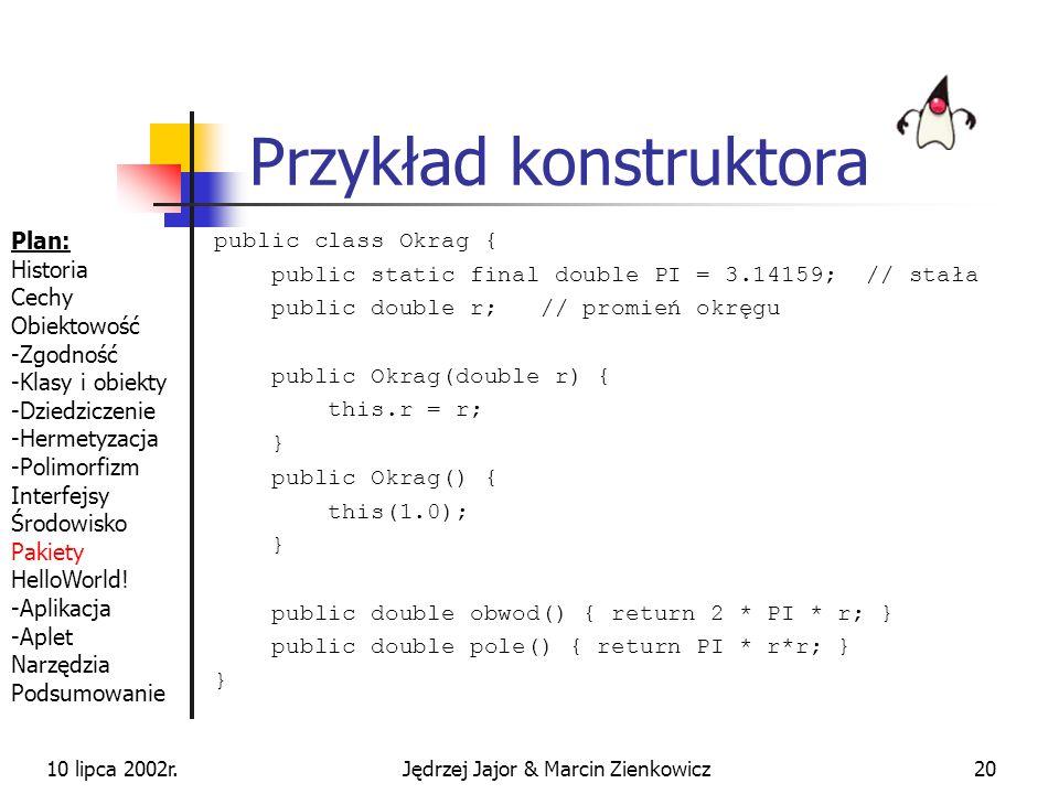 10 lipca 2002r.Jędrzej Jajor & Marcin Zienkowicz19 Konstruktory służą do tworzenia instancji klas (przydział pamięci i inicjalizacja pól) nazwa konstr