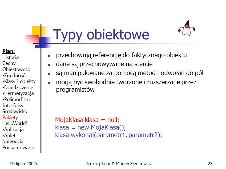 10 lipca 2002r.Jędrzej Jajor & Marcin Zienkowicz22 Typy prymitywne W Javie wszystko jest obiektem, ale... bezpośrednio przechowują pojedynczą wartość