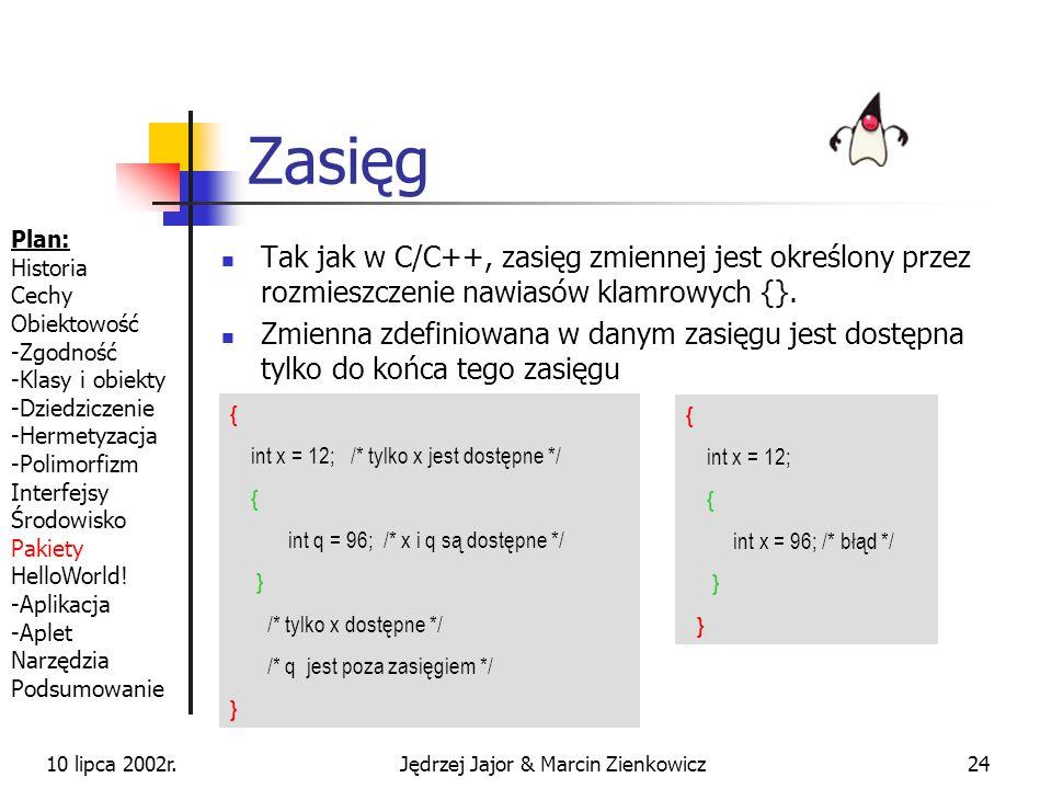10 lipca 2002r.Jędrzej Jajor & Marcin Zienkowicz23 Typy obiektowe przechowują referencję do faktycznego obiektu dane są przechowywane na stercie są manipulowane za pomocą metod i odwołań do pól mogą być swobodnie tworzone i rozszerzane przez programistów MojaKlasa klasa = null; klasa = new MojaKlasa(); klasa.wykonaj(parametr1, parametr2); Plan: Historia Cechy Obiektowość -Zgodność -Klasy i obiekty -Dziedziczenie -Hermetyzacja -Polimorfizm Interfejsy Środowisko Pakiety HelloWorld.