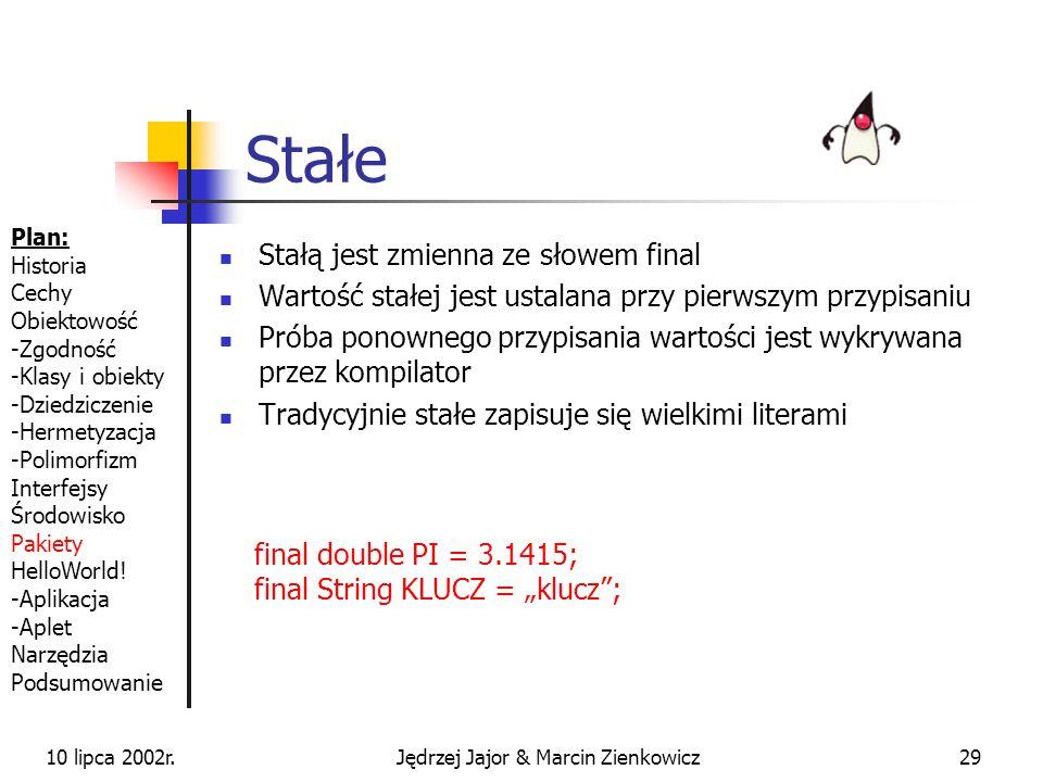 10 lipca 2002r.Jędrzej Jajor & Marcin Zienkowicz28 Wskaźnik a referencja W Javie nie występują wskaźniki takie jak w C/C++ Wszystkie obiekty są dostępne wyłącznie przez referencje Referencje to wskaźnik bez możliwości wykonywania na nim obliczeń Adres wskazywany przez referencję odnosi się do sterty i nie może być modyfikowany MojaKlasa klasa = null; MojaKlasa klasa2 = new MojaKlasa(); Plan: Historia Cechy Obiektowość -Zgodność -Klasy i obiekty -Dziedziczenie -Hermetyzacja -Polimorfizm Interfejsy Środowisko Pakiety HelloWorld.