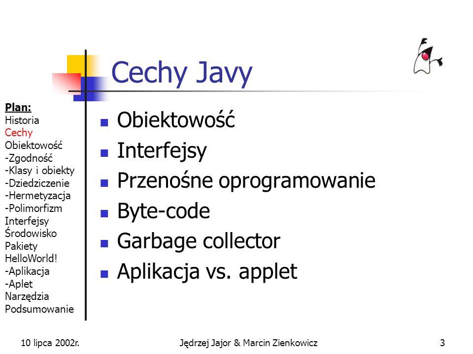 10 lipca 2002r.Jędrzej Jajor & Marcin Zienkowicz33 JAR-y Gotowe, spakowane komponenty Ułatwienie rozprowadzania dodatkowych pakietów Dołączenie do CLASSPATH CLASSPATH=c:\KlasyJavy\zwierz.jar JAR a ZIP Plan: Historia Cechy Obiektowość -Zgodność -Klasy i obiekty -Dziedziczenie -Hermetyzacja -Polimorfizm Interfejsy Środowisko Pakiety HelloWorld.