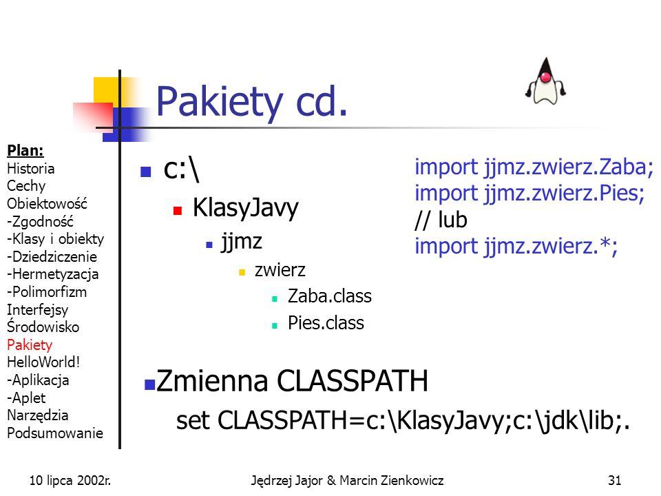 10 lipca 2002r.Jędrzej Jajor & Marcin Zienkowicz30 Pakiety Rozszerzenie przestrzeni nazw Lepsze zarządzanie programem wielomodułowym Pakiety ściśle związane z katalogami // plik Zaba.java package jjmz.zwierz; public class Zaba {...} // plik Zoo.java import jjmz.zwierz.Zaba; import jjmz.zwierz.Pies; // lub import jjmz.zwierz.*; public class Zoo {...} Plan: Historia Cechy Obiektowość -Zgodność -Klasy i obiekty -Dziedziczenie -Hermetyzacja -Polimorfizm Interfejsy Środowisko Pakiety HelloWorld.