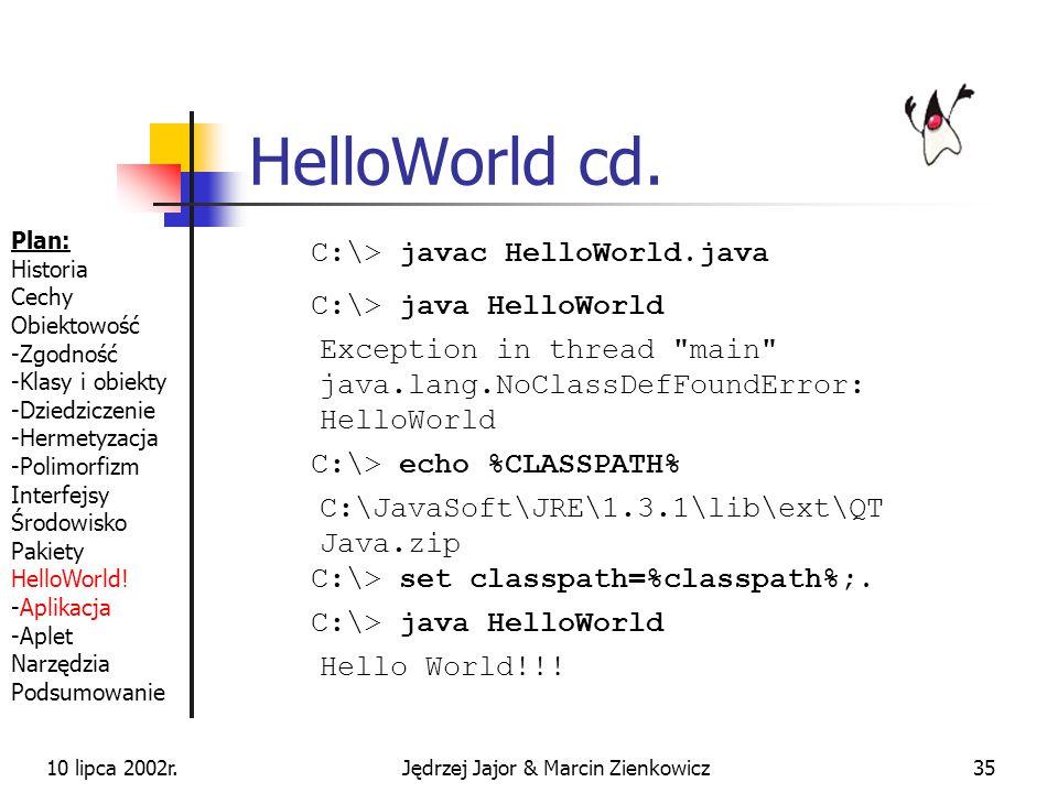 10 lipca 2002r.Jędrzej Jajor & Marcin Zienkowicz34 HelloWorld package moj.pakiet; import inny.pakiet.PewnaKlasa; import jeszcze.inny.pakiet.*; public class HelloWorld { public static void main (String[] args) { System.out.println(Hello World!!!); } Plan: Historia Cechy Obiektowość -Zgodność -Klasy i obiekty -Dziedziczenie -Hermetyzacja -Polimorfizm Interfejsy Środowisko Pakiety HelloWorld.