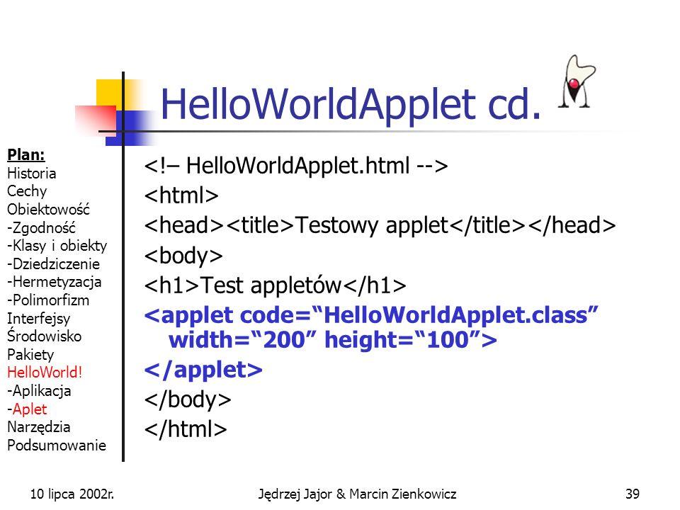 10 lipca 2002r.Jędrzej Jajor & Marcin Zienkowicz38 HelloWorldApplet import java.applet.Applet; import java.awt.Graphics; /** * Applet testowy, plik: HelloWorldApplet.java * @author JJ&MZ */ public class HelloWorldApplet extends Applet { /** Wywoływana domyślnie przy odświeżaniu ekranu */ public void paint(Graphics theGraphics) { theGraphics.drawString(Hello World !!!, 0, 50); } Plan: Historia Cechy Obiektowość -Zgodność -Klasy i obiekty -Dziedziczenie -Hermetyzacja -Polimorfizm Interfejsy Środowisko Pakiety HelloWorld.