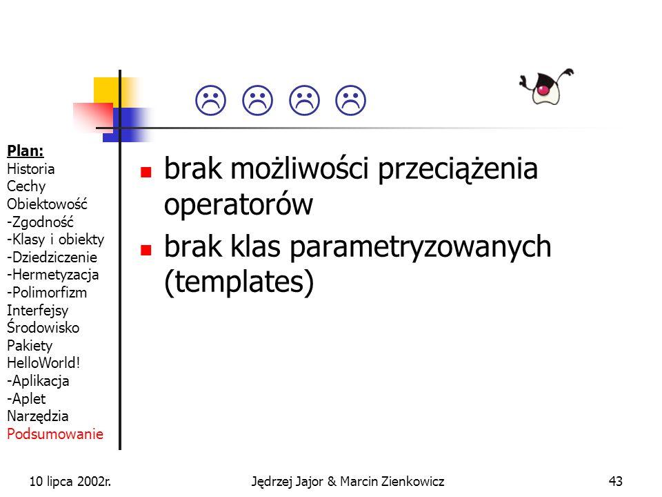 10 lipca 2002r.Jędrzej Jajor & Marcin Zienkowicz42 niezależność od platformy dzięki JVM prawie czysta implementacja paradygmatu obiektowego usunięcie