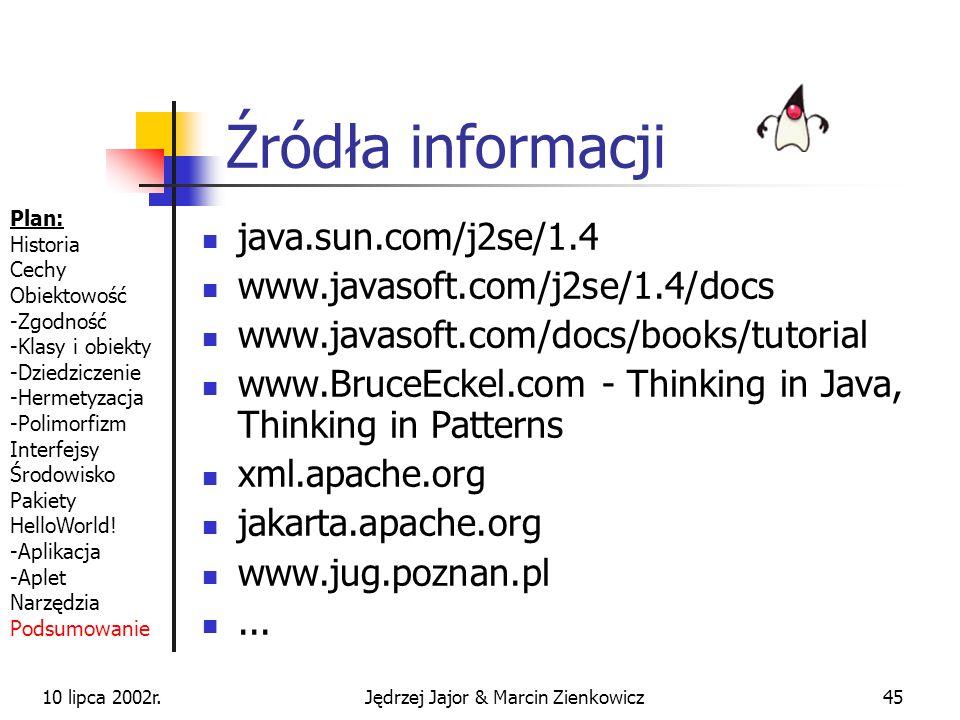 10 lipca 2002r.Jędrzej Jajor & Marcin Zienkowicz44 Podsumowanie Java to nie tylko applety Java Servlet/JSP - tworzenie aplikacji webowych Java JDBC - aplikacje bazodanowe Java Swing - aplikacje okienkowe Java RMI - aplikacje rozproszone Java Enterprise Edition - aplikacje biznesowe (odpowiednik.NET)...