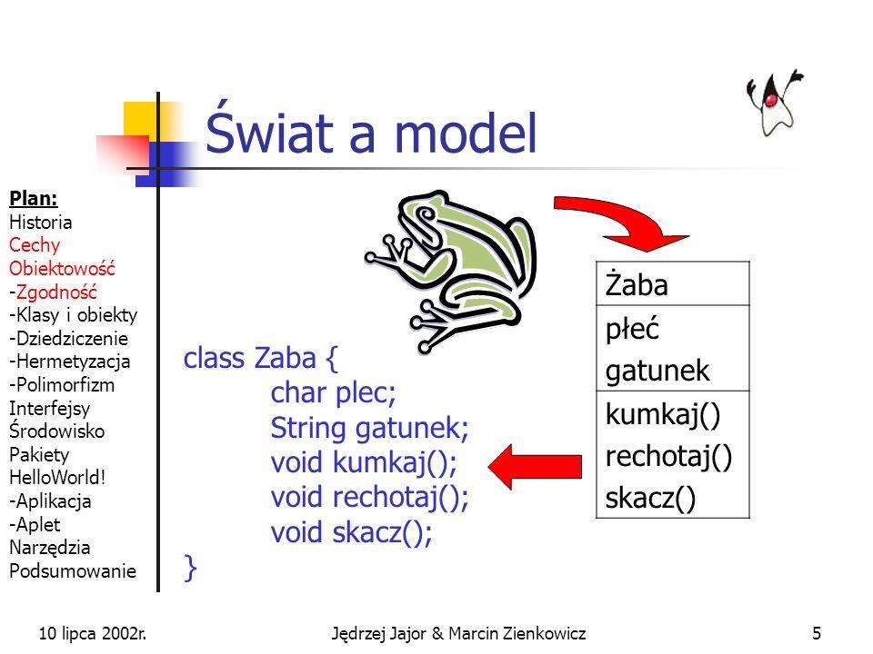 10 lipca 2002r.Jędrzej Jajor & Marcin Zienkowicz25 Liczby Liczby są reprezentowane przez typy prymitywne o różnej dokładności byte, short, int, long float, double Na liczbach prymitywnych działają operatory znane z C/C++ (+-/*=%^) Do reprezentacji bardzo dużych liczb służy klasa BigDecimal (zawarta w JDK) Plan: Historia Cechy Obiektowość -Zgodność -Klasy i obiekty -Dziedziczenie -Hermetyzacja -Polimorfizm Interfejsy Środowisko Pakiety HelloWorld.