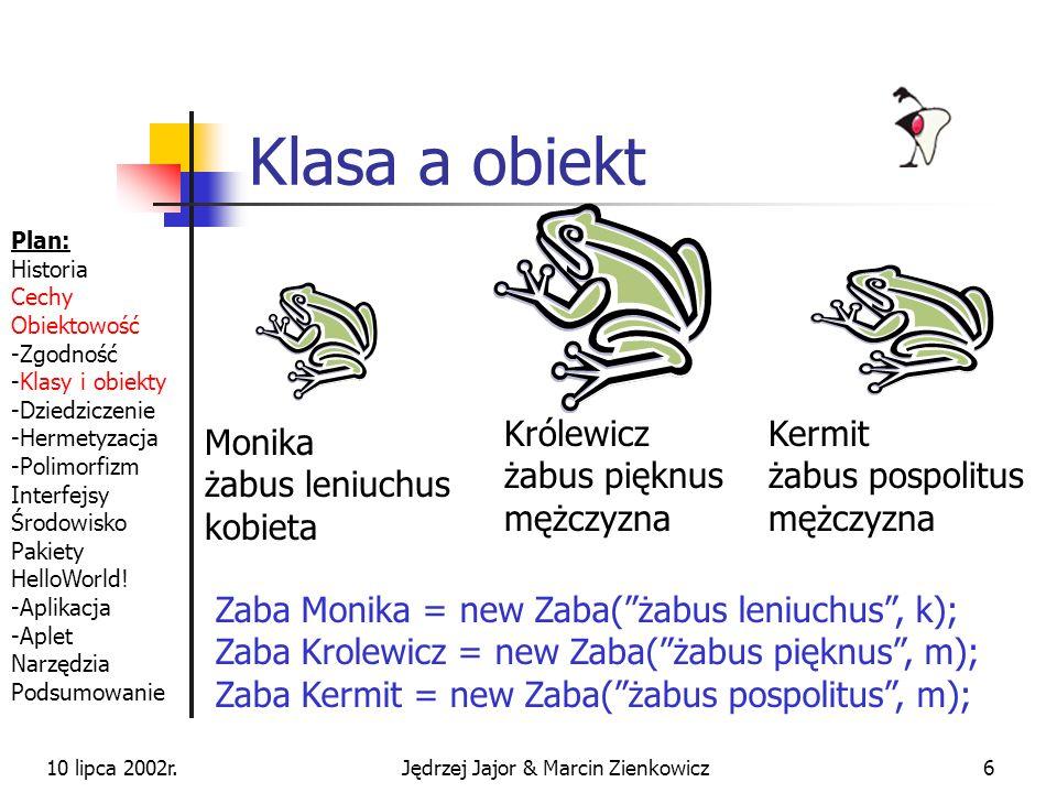 10 lipca 2002r.Jędrzej Jajor & Marcin Zienkowicz6 Klasa a obiekt Kermit żabus pospolitus mężczyzna Monika żabus leniuchus kobieta Królewicz żabus pięknus mężczyzna Zaba Monika = new Zaba(żabus leniuchus, k); Zaba Krolewicz = new Zaba(żabus pięknus, m); Zaba Kermit = new Zaba(żabus pospolitus, m); Plan: Historia Cechy Obiektowość -Zgodność -Klasy i obiekty -Dziedziczenie -Hermetyzacja -Polimorfizm Interfejsy Środowisko Pakiety HelloWorld.