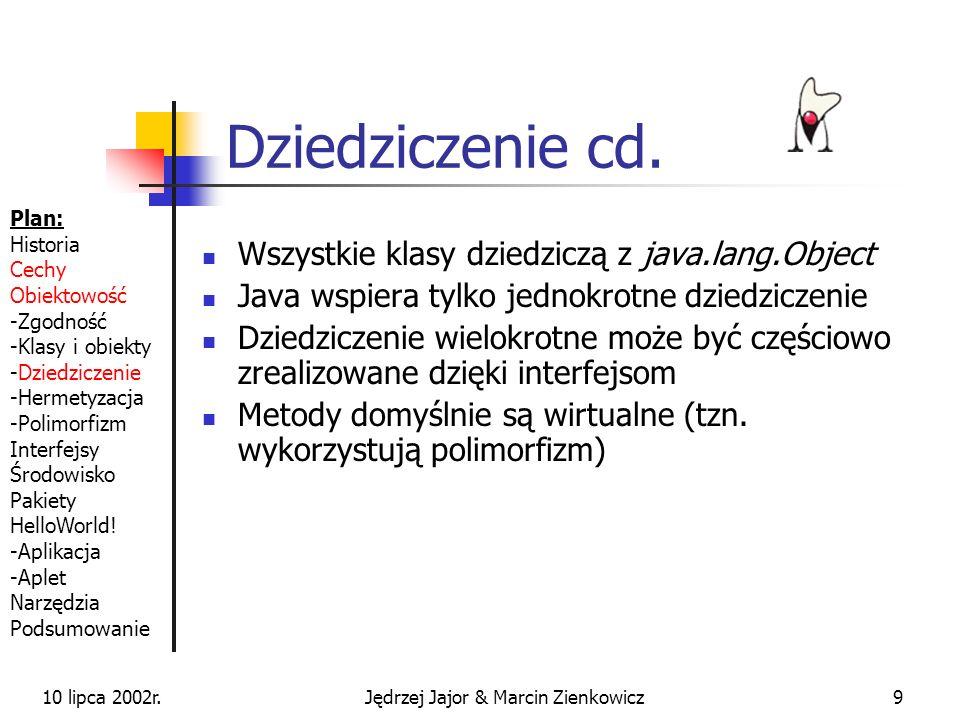 10 lipca 2002r.Jędrzej Jajor & Marcin Zienkowicz19 Konstruktory służą do tworzenia instancji klas (przydział pamięci i inicjalizacja pól) nazwa konstruktora == nazwa klasy nie zwracają typu mogą być przeciążane Jeżeli w klasie nie zdefiniowano wprost żadnego konstruktora, kompilator generuje domyślny konstruktor bezparametrowy public class MojaKlasa { public MojaKlasa { // jestem w konstruktorze } Plan: Historia Cechy Obiektowość -Zgodność -Klasy i obiekty -Dziedziczenie -Hermetyzacja -Polimorfizm Interfejsy Środowisko Pakiety HelloWorld.