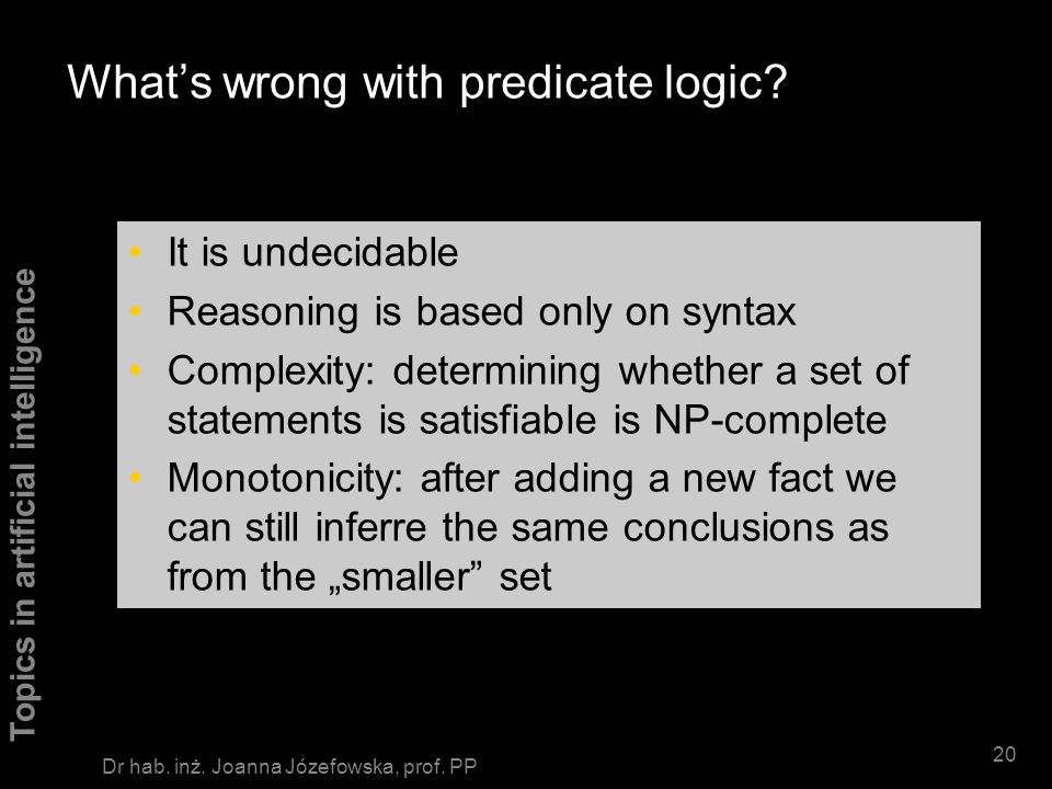 Topics in artificial intelligence 19 Dr hab. inż. Joanna Józefowska, prof. PP Classification of knowledge representation systems Logics Predicate logi