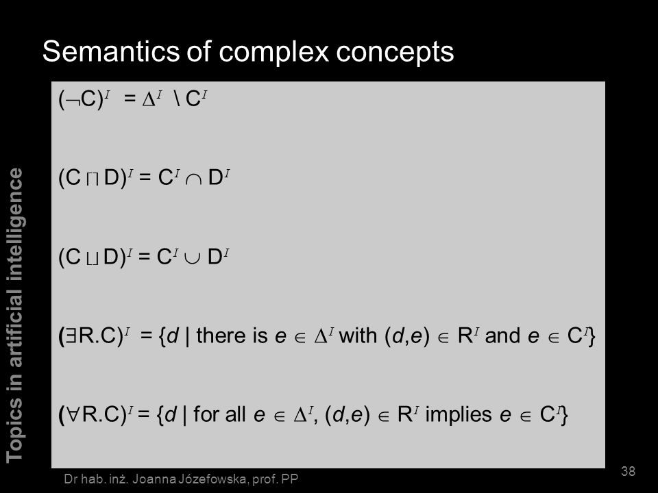 Topics in artificial intelligence 37 Dr hab. inż. Joanna Józefowska, prof. PP Interpretations Semantics based on interpretations ( I, I ) I - is non-e