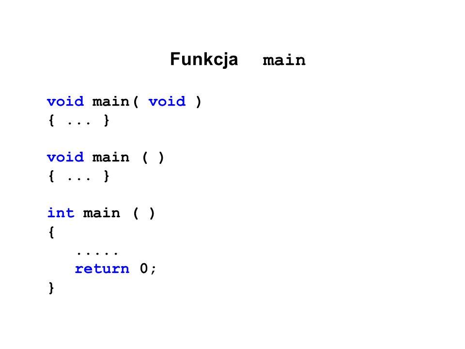 Funkcja main void main( void ) {... } void main ( ) {... } int main ( ) {..... return 0; }