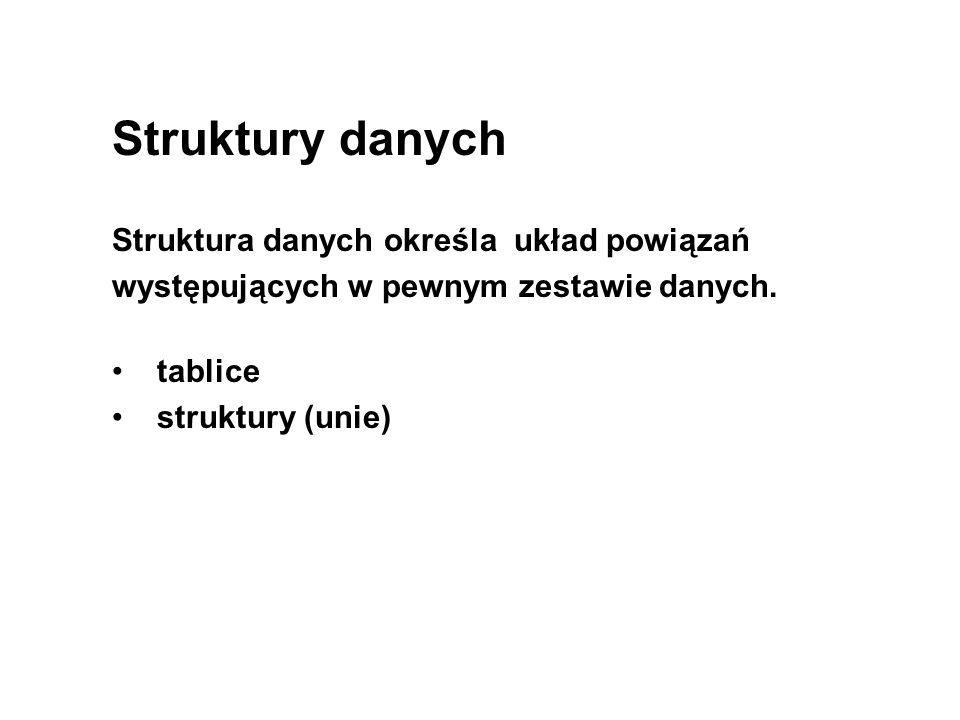 Struktury danych Struktura danych określa układ powiązań występujących w pewnym zestawie danych. tablice struktury (unie)
