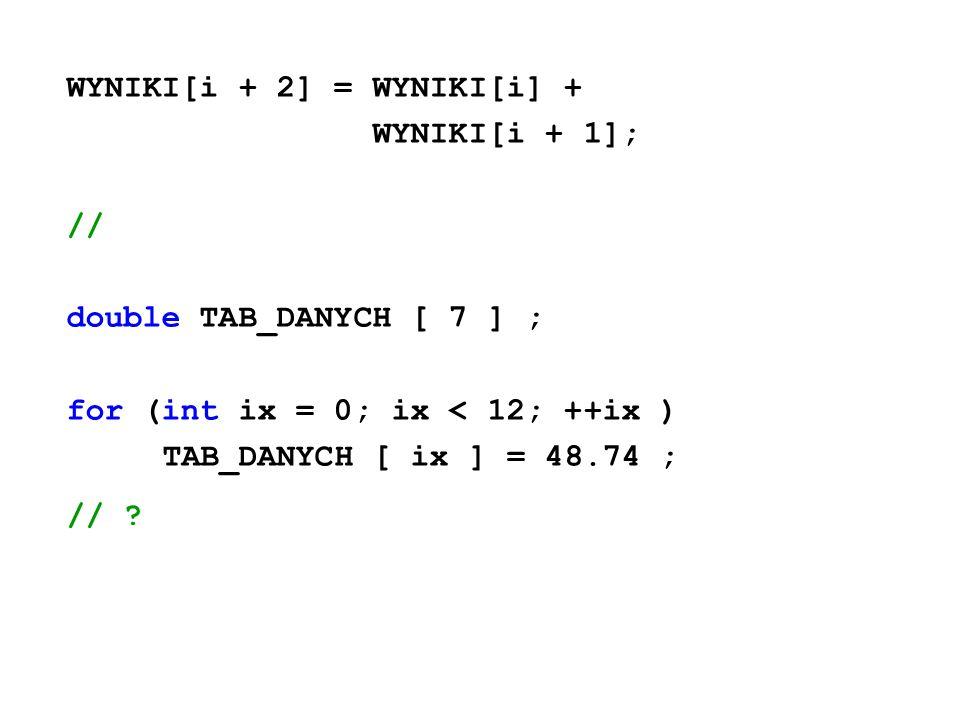 WYNIKI[i + 2] = WYNIKI[i] + WYNIKI[i + 1]; // double TAB_DANYCH [ 7 ] ; for (int ix = 0; ix < 12; ++ix ) TAB_DANYCH [ ix ] = 48.74 ; // ?