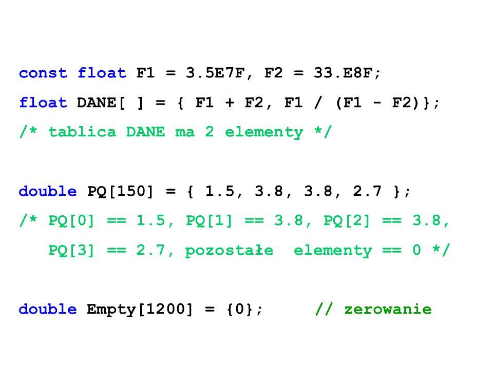 const float F1 = 3.5E7F, F2 = 33.E8F; float DANE[ ] = { F1 + F2, F1 / (F1 - F2)}; /* tablica DANE ma 2 elementy */ double PQ[150] = { 1.5, 3.8, 3.8, 2