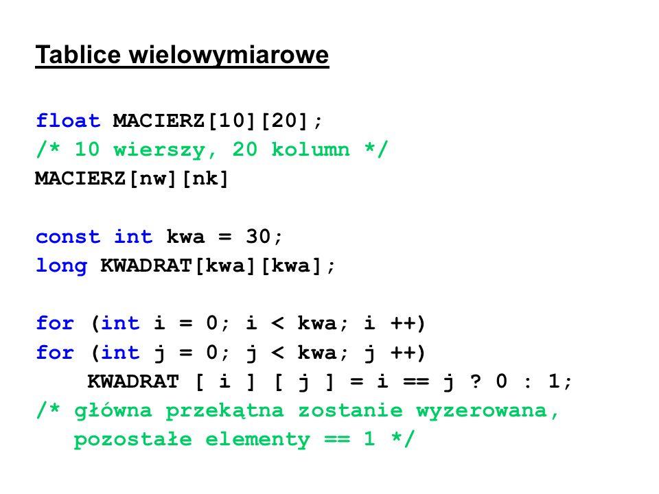 Tablice wielowymiarowe float MACIERZ[10][20]; /* 10 wierszy, 20 kolumn */ MACIERZ[nw][nk] const int kwa = 30; long KWADRAT[kwa][kwa]; for (int i = 0;