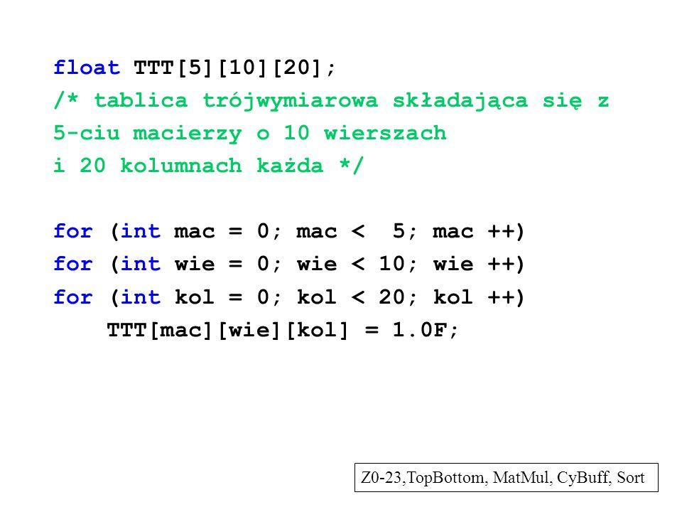 float TTT[5][10][20]; /* tablica trójwymiarowa składająca się z 5-ciu macierzy o 10 wierszach i 20 kolumnach każda */ for (int mac = 0; mac < 5; mac +