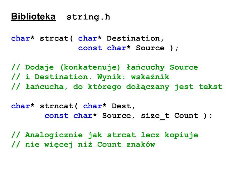 Biblioteka string.h char* strcat( char* Destination, const char* Source ); // Dodaje (konkatenuje) łańcuchy Source // i Destination. Wynik: wskaźnik /