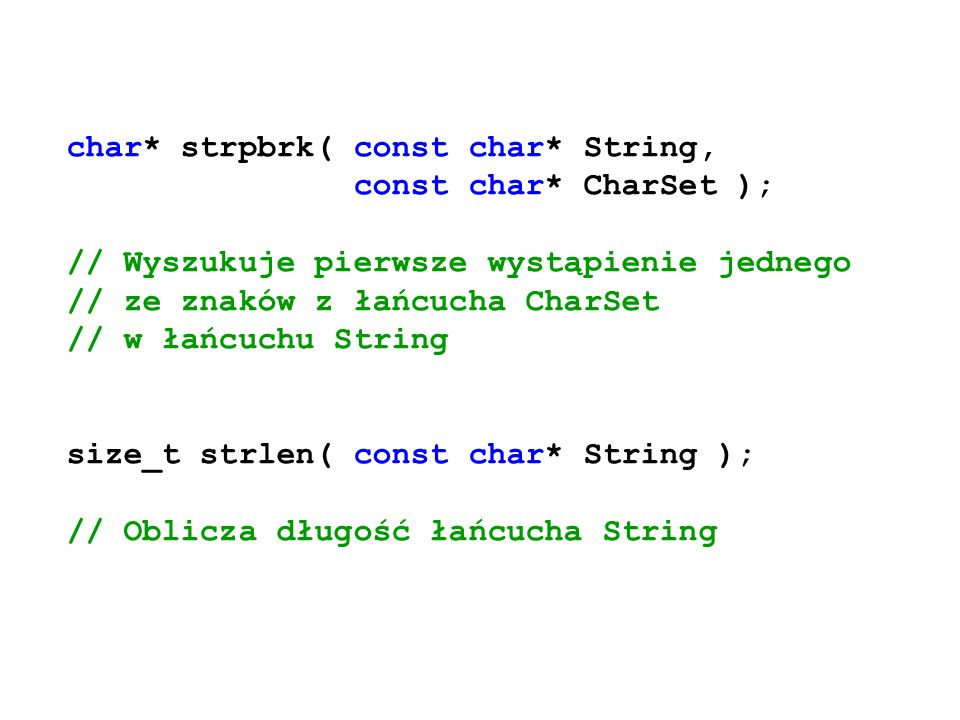 char* strpbrk( const char* String, const char* CharSet ); // Wyszukuje pierwsze wystąpienie jednego // ze znaków z łańcucha CharSet // w łańcuchu Stri