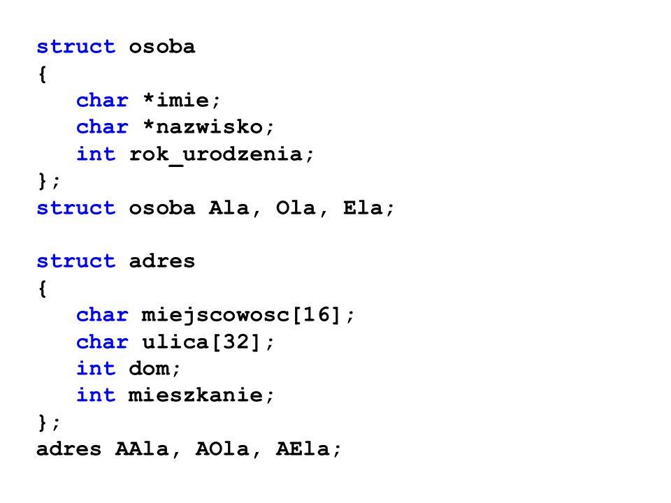 struct osoba { char *imie; char *nazwisko; int rok_urodzenia; }; struct osoba Ala, Ola, Ela; struct adres { char miejscowosc[16]; char ulica[32]; int