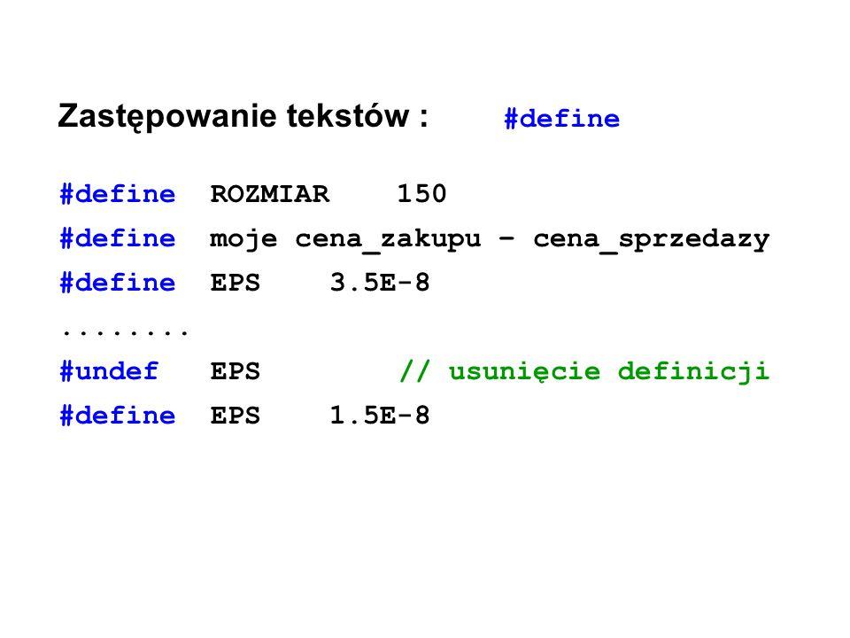 Zastępowanie tekstów : #define #define ROZMIAR 150 #define moje cena_zakupu – cena_sprzedazy #define EPS 3.5E-8........ #undef EPS// usunięcie definic