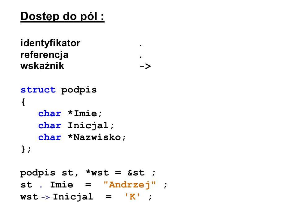 Dostęp do pól : identyfikator. referencja. wskaźnik -> struct podpis { char *Imie; char Inicjal; char *Nazwisko; }; podpis st, *wst = &st ; st. Imie =