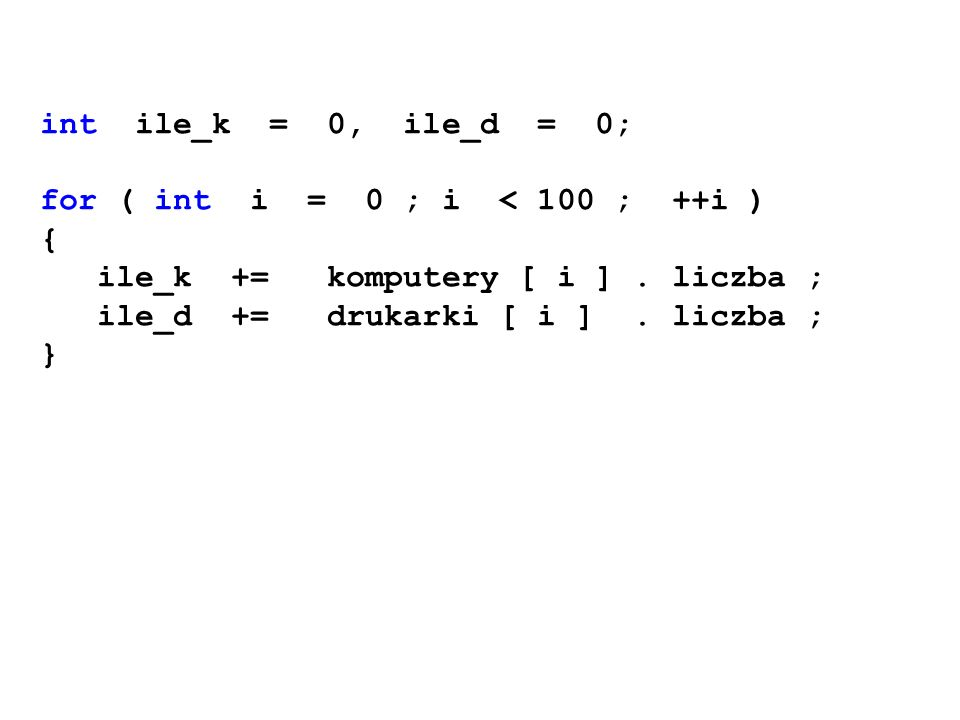 int ile_k = 0, ile_d = 0; for ( int i = 0 ; i < 100 ; ++i ) { ile_k += komputery [ i ]. liczba ; ile_d += drukarki [ i ]. liczba ; }
