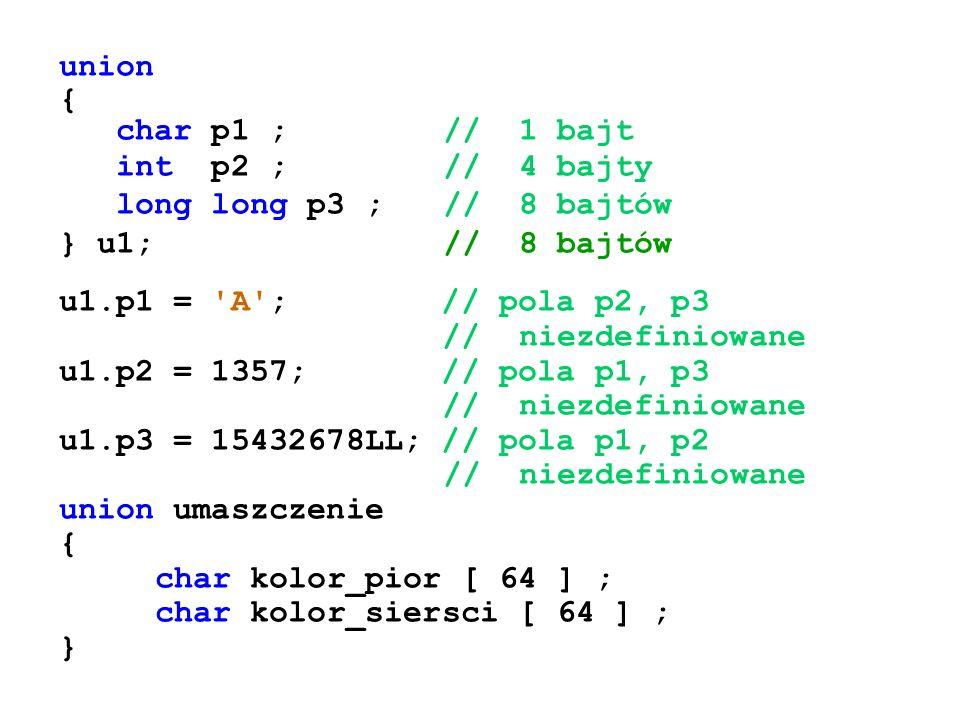 union { char p1 ;// 1 bajt int p2 ;// 4 bajty long long p3 ;// 8 bajtów } u1;// 8 bajtów u1.p1 = 'A'; // pola p2, p3 // niezdefiniowane u1.p2 = 1357;