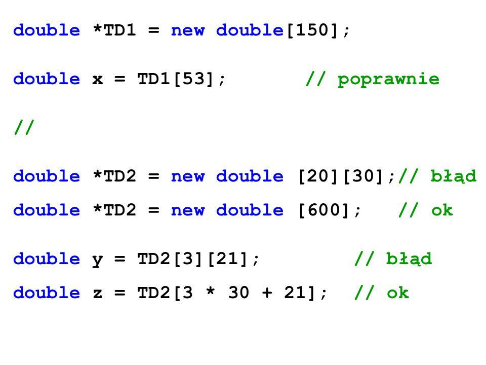 double *TD1 = new double[150]; double x = TD1[53];// poprawnie // double *TD2 = new double [20][30];// błąd double *TD2 = new double [600]; // ok doub