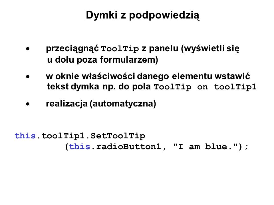 Dymki z podpowiedzią przeciągnąć ToolTip z panelu (wyświetli się u dołu poza formularzem) w oknie właściwości danego elementu wstawić tekst dymka np.